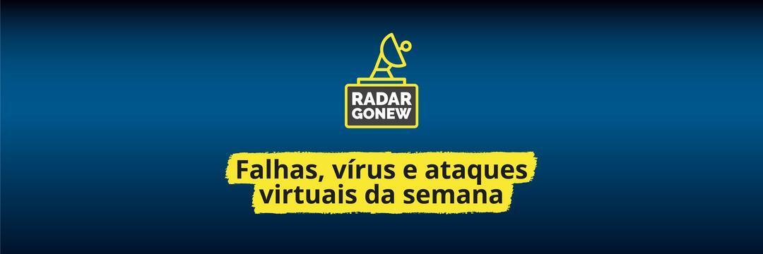 Radar Gonew: falhas, vírus e ataques virtuais da semana