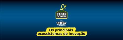 Radar Gonew — Especial Let's Go New Trends: os principais ecossistemas de inovação