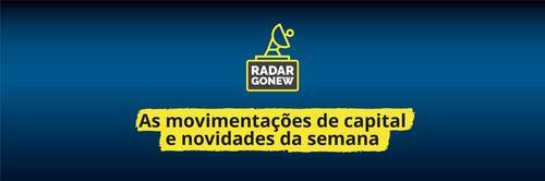 Radar Gonew: as movimentações de capital e novidades da semana