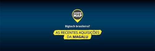 Gonew Map: bigtech brasileira? As recentes aquisições da Magalu
